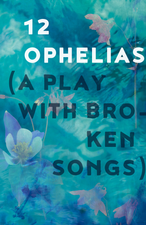 Poster image for 12 Ophelias (a play with broken songs)